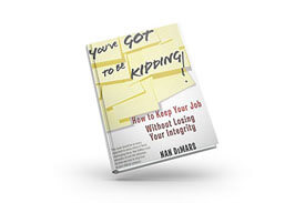 Book - You've Got to be Kidding; How to Keep Your Job Without Losing Your Integrity - Nan DeMars, Author
